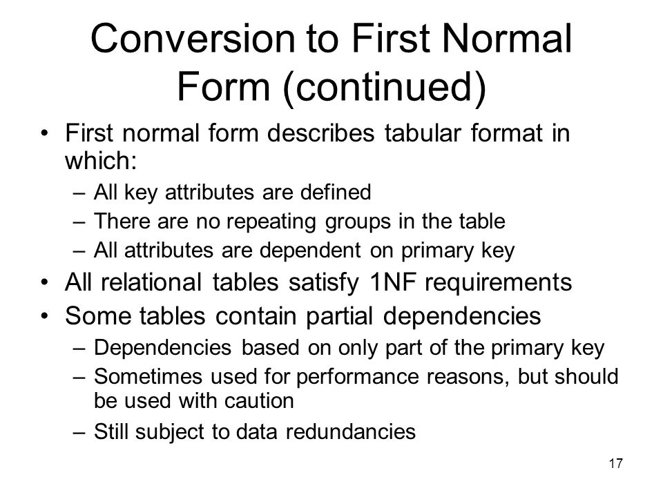 17 Conversion to First Normal Form (continued) First normal form describes tabular format in which: –All key attributes are defined –There are no repe