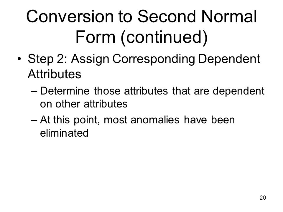 20 Conversion to Second Normal Form (continued) Step 2: Assign Corresponding Dependent Attributes –Determine those attributes that are dependent on ot