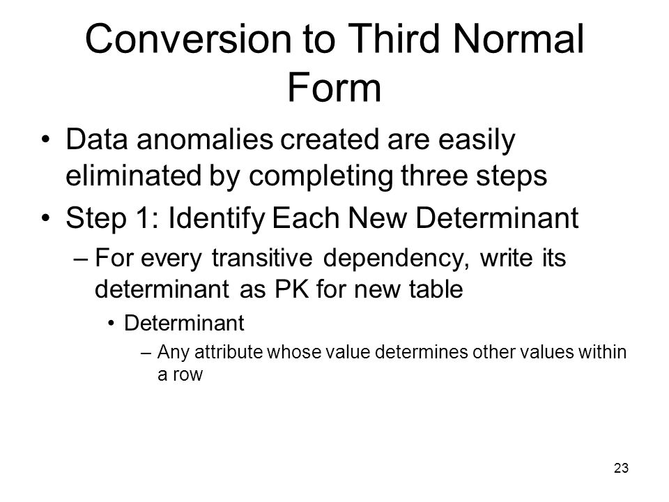 23 Conversion to Third Normal Form Data anomalies created are easily eliminated by completing three steps Step 1: Identify Each New Determinant –For e