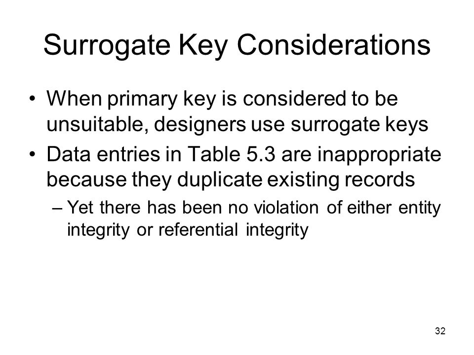 32 Surrogate Key Considerations When primary key is considered to be unsuitable, designers use surrogate keys Data entries in Table 5.3 are inappropri