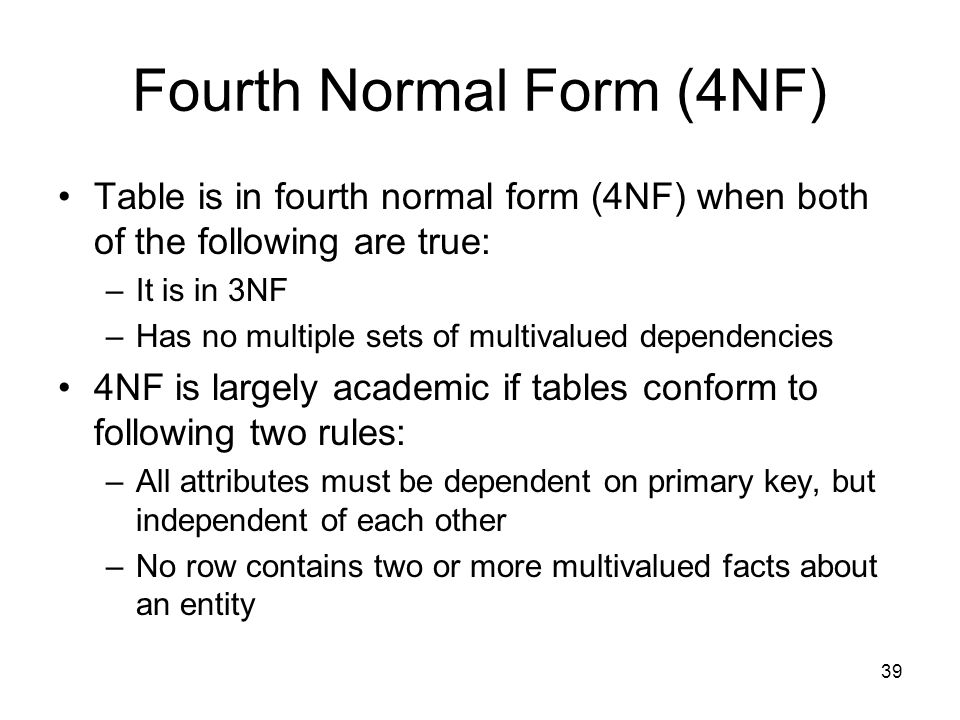 39 Fourth Normal Form (4NF) Table is in fourth normal form (4NF) when both of the following are true: –It is in 3NF –Has no multiple sets of multivalu