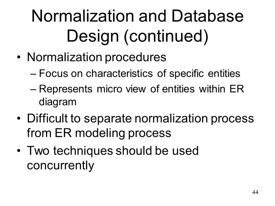 44 Normalization and Database Design (continued) Normalization procedures –Focus on characteristics of specific entities –Represents micro view of ent