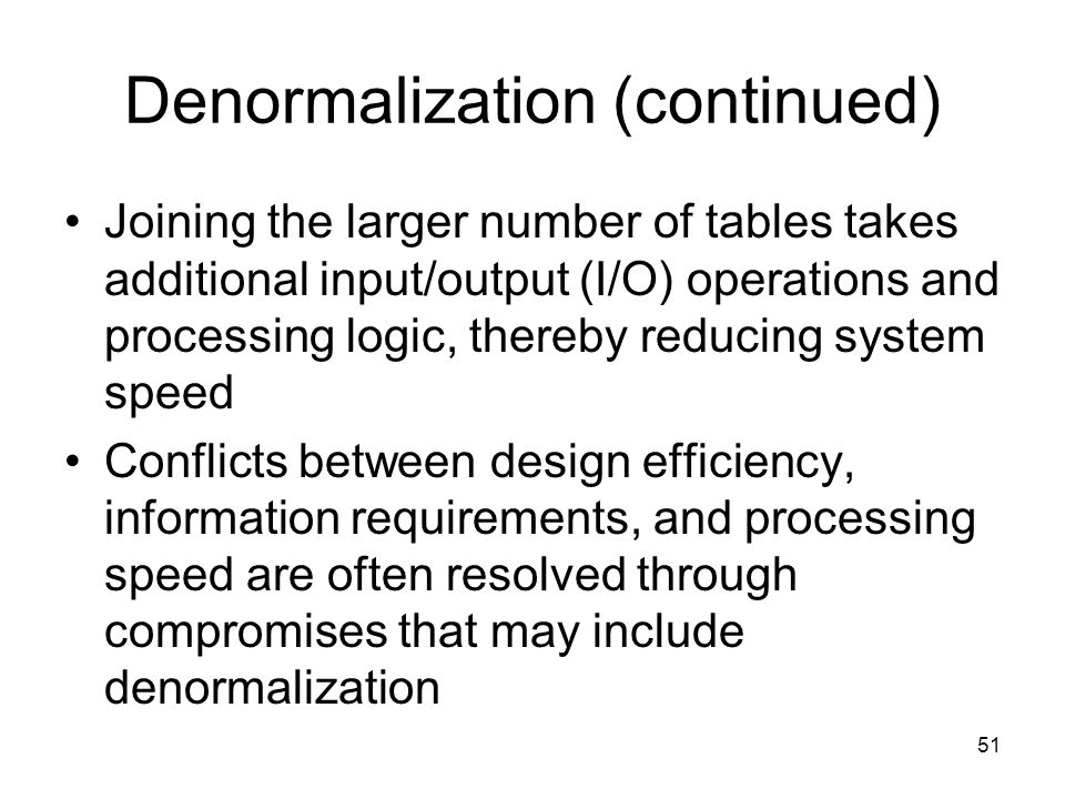 51 Denormalization (continued) Joining the larger number of tables takes additional input/output (I/O) operations and processing logic, thereby reduci