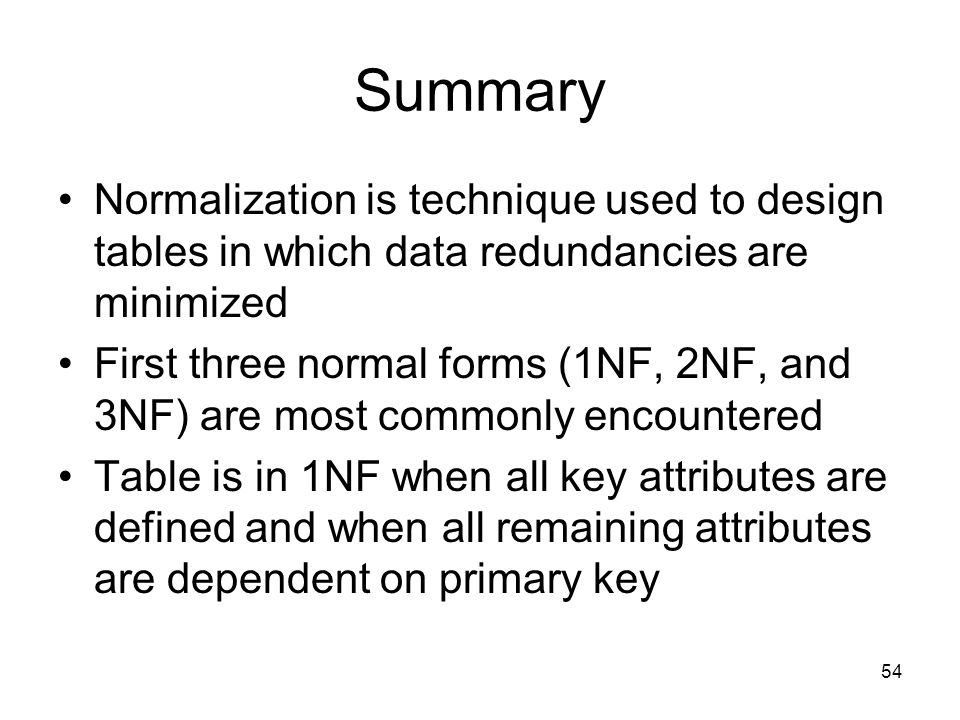 54 Summary Normalization is technique used to design tables in which data redundancies are minimized First three normal forms (1NF, 2NF, and 3NF) are