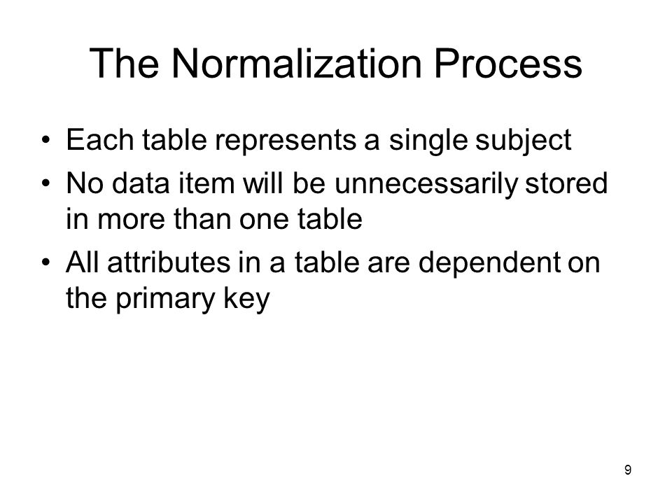 9 The Normalization Process Each table represents a single subject No data item will be unnecessarily stored in more than one table All attributes in