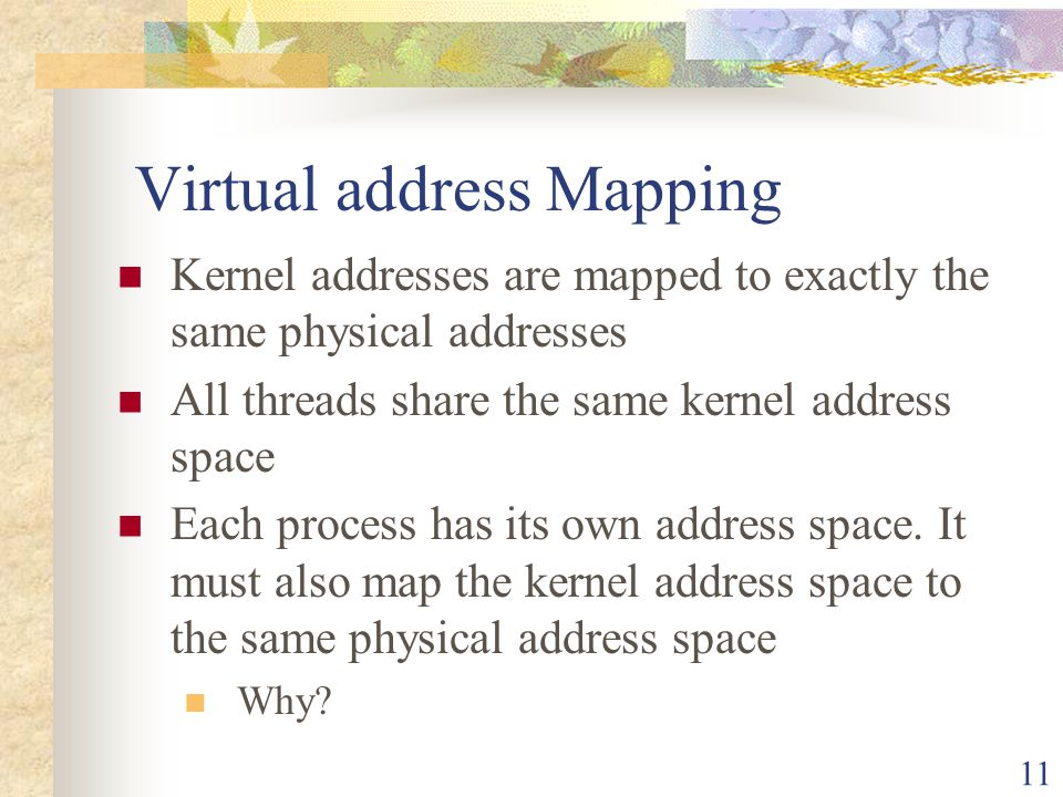 11 Virtual address Mapping Kernel addresses are mapped to exactly the same physical addresses All threads share the same kernel address space Each pro