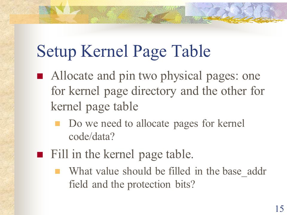 15 Setup Kernel Page Table Allocate and pin two physical pages: one for kernel page directory and the other for kernel page table Do we need to alloca