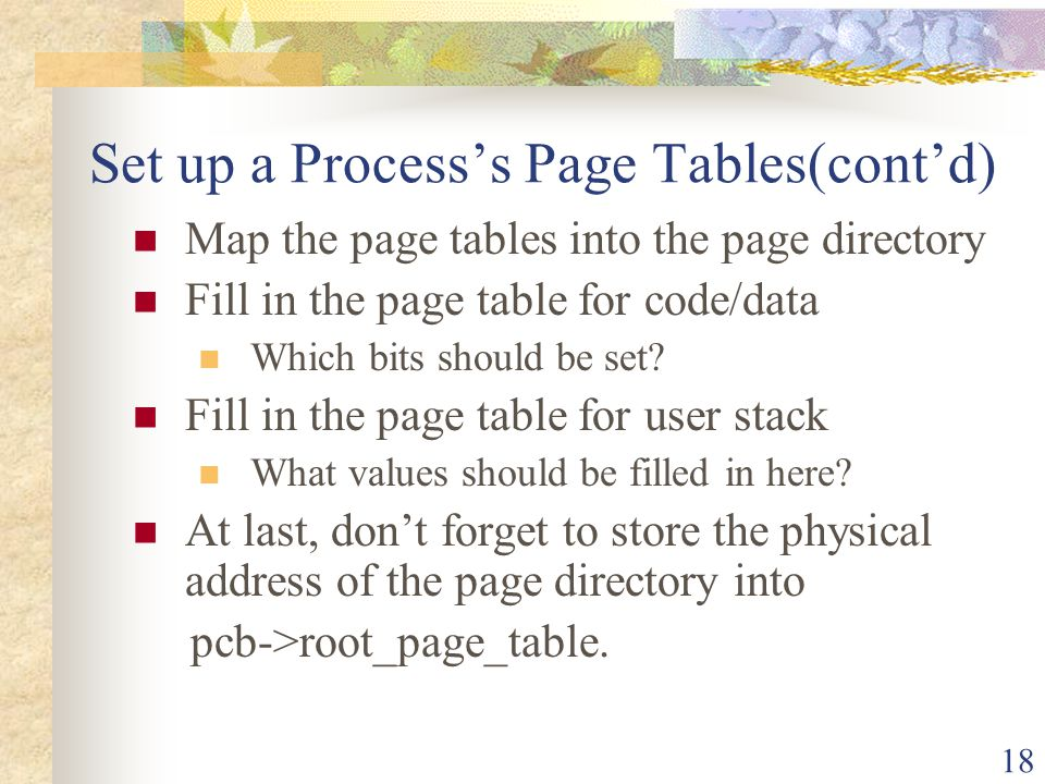 18 Set up a Processs Page Tables(contd) Map the page tables into the page directory Fill in the page table for code/data Which bits should be set? Fil