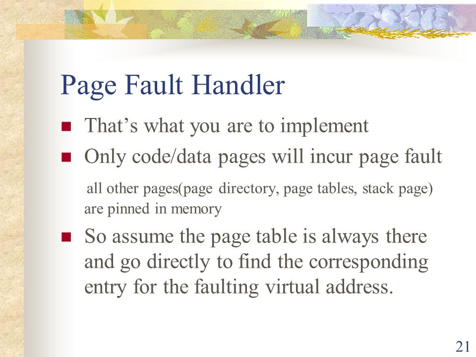 21 Page Fault Handler Thats what you are to implement Only code/data pages will incur page fault all other pages(page directory, page tables, stack pa