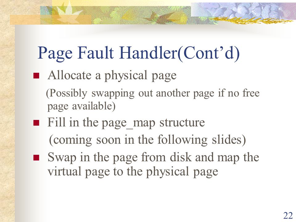 22 Page Fault Handler(Contd) Allocate a physical page (Possibly swapping out another page if no free page available) Fill in the page_map structure (c