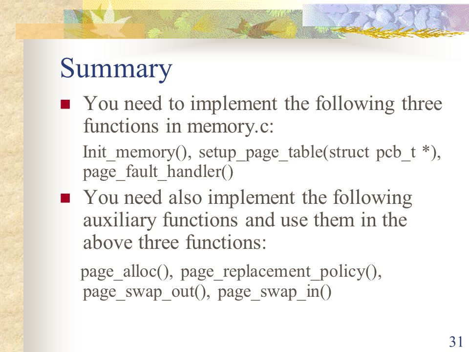 31 Summary You need to implement the following three functions in memory.c: Init_memory(), setup_page_table(struct pcb_t *), page_fault_handler() You