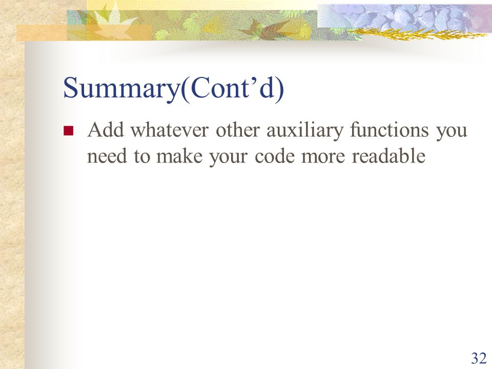 32 Summary(Contd) Add whatever other auxiliary functions you need to make your code more readable