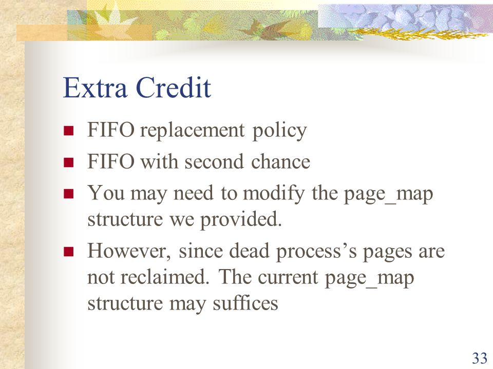 33 Extra Credit FIFO replacement policy FIFO with second chance You may need to modify the page_map structure we provided. However, since dead process