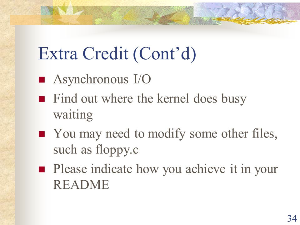 34 Extra Credit (Contd) Asynchronous I/O Find out where the kernel does busy waiting You may need to modify some other files, such as floppy.c Please