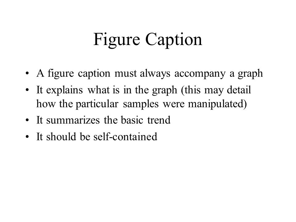 Figure Caption A figure caption must always accompany a graph It explains what is in the graph (this may detail how the particular samples were manipulated) It summarizes the basic trend It should be self-contained
