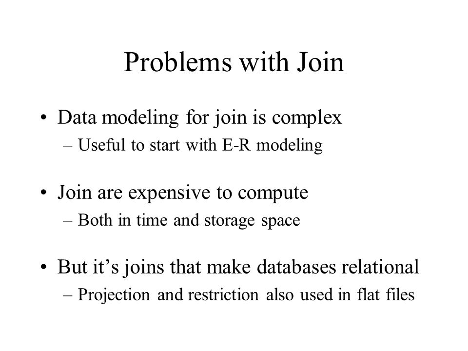 Problems with Join Data modeling for join is complex –Useful to start with E-R modeling Join are expensive to compute –Both in time and storage space