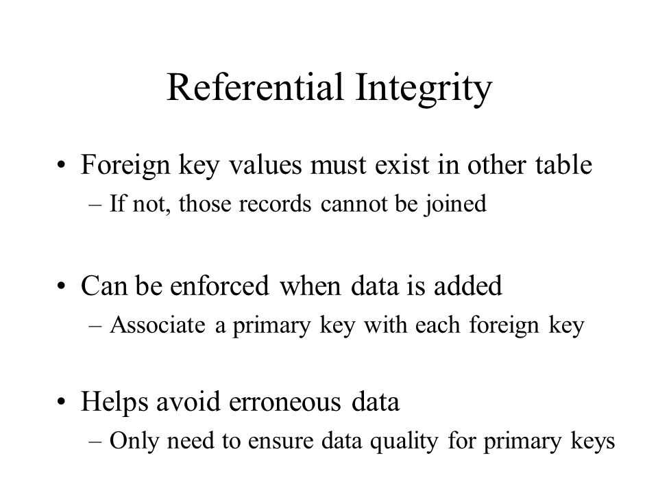 Referential Integrity Foreign key values must exist in other table –If not, those records cannot be joined Can be enforced when data is added –Associa