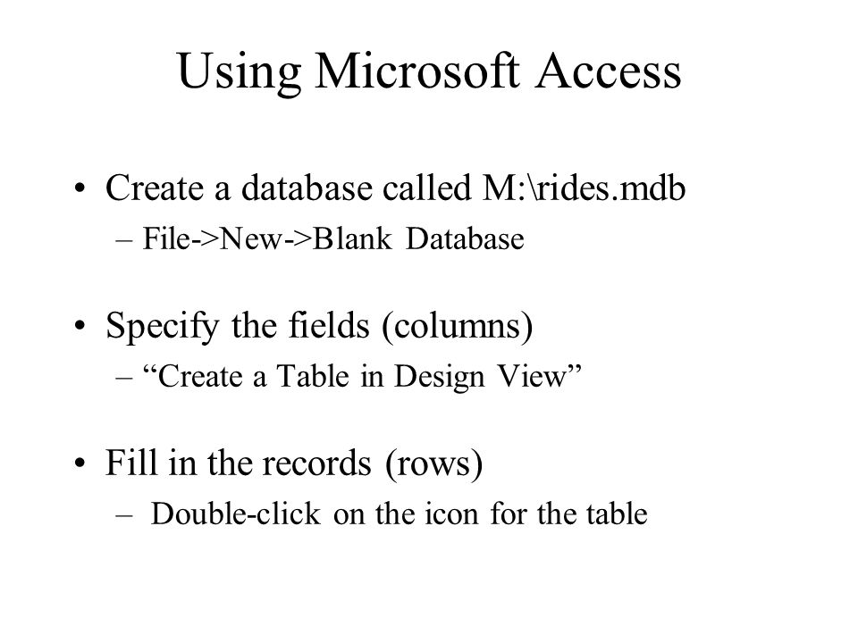 Using Microsoft Access Create a database called M:\rides.mdb –File->New->Blank Database Specify the fields (columns) –Create a Table in Design View Fi