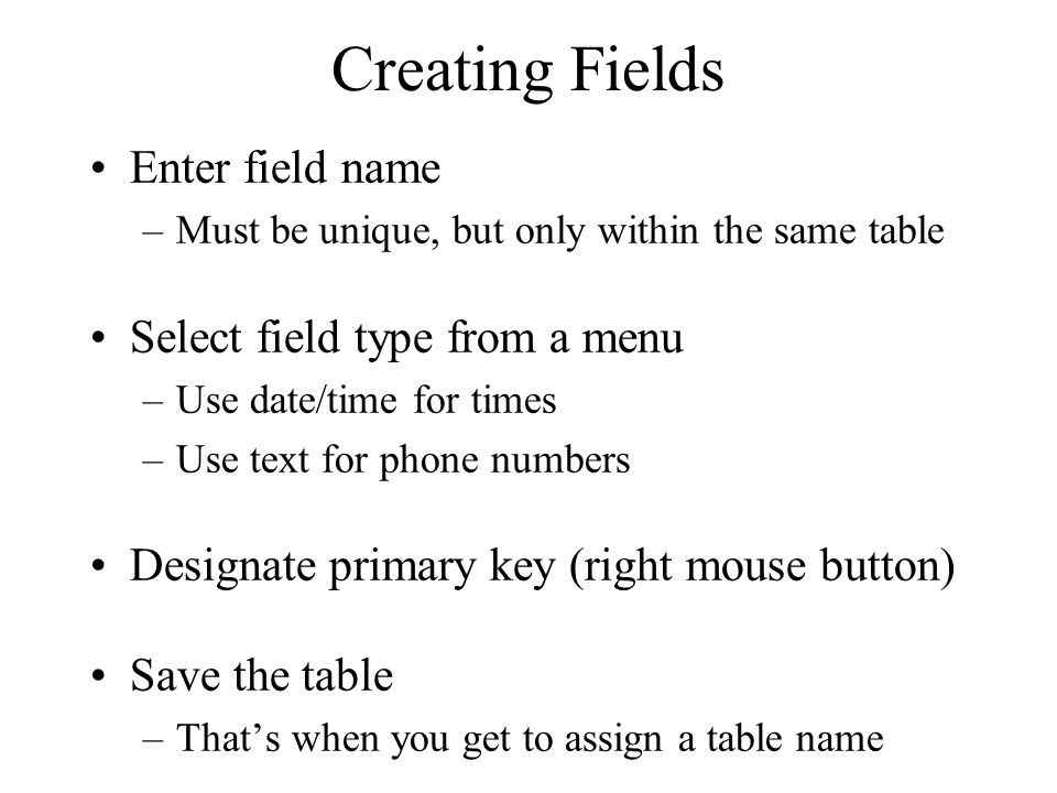 Creating Fields Enter field name –Must be unique, but only within the same table Select field type from a menu –Use date/time for times –Use text for