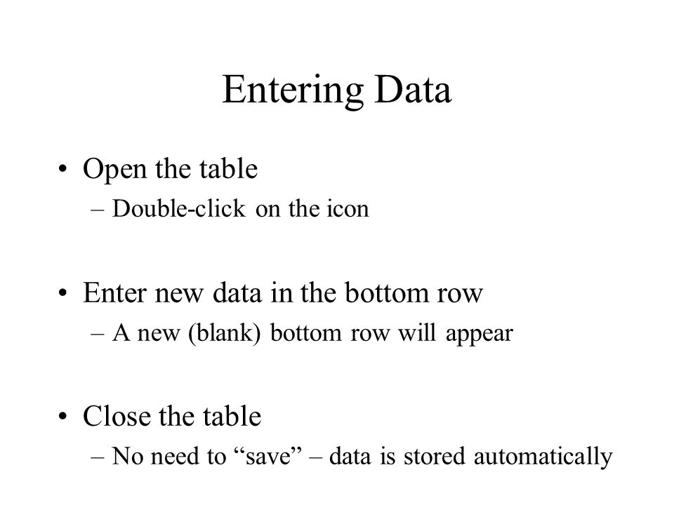 Entering Data Open the table –Double-click on the icon Enter new data in the bottom row –A new (blank) bottom row will appear Close the table –No need