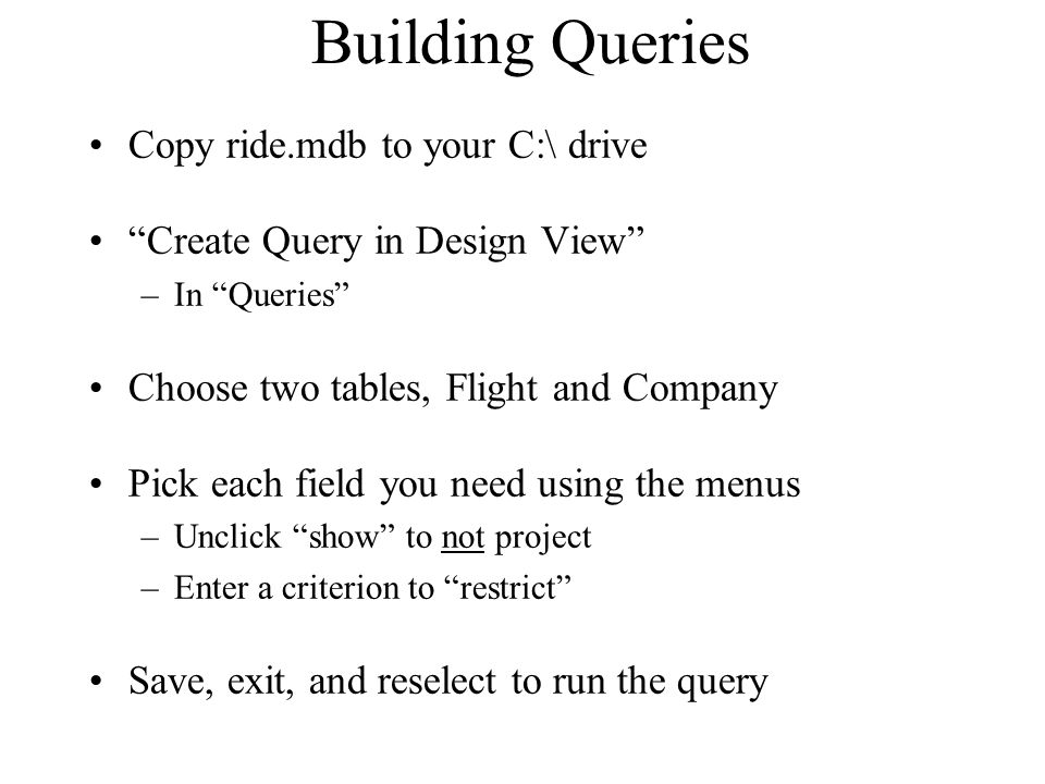 Building Queries Copy ride.mdb to your C:\ drive Create Query in Design View –In Queries Choose two tables, Flight and Company Pick each field you nee