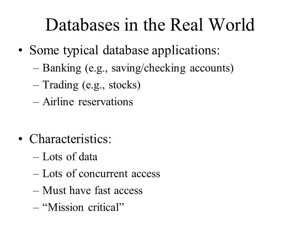 Databases in the Real World Some typical database applications: –Banking (e.g., saving/checking accounts) –Trading (e.g., stocks) –Airline reservation