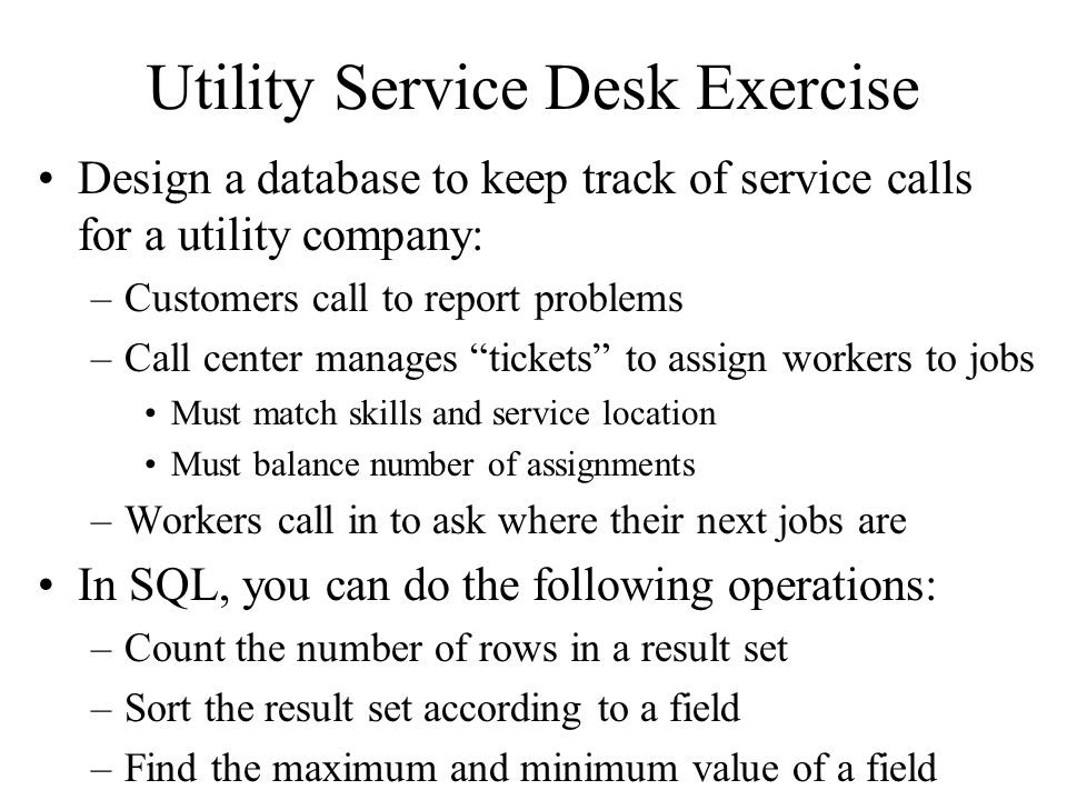 Utility Service Desk Exercise Design a database to keep track of service calls for a utility company: –Customers call to report problems –Call center