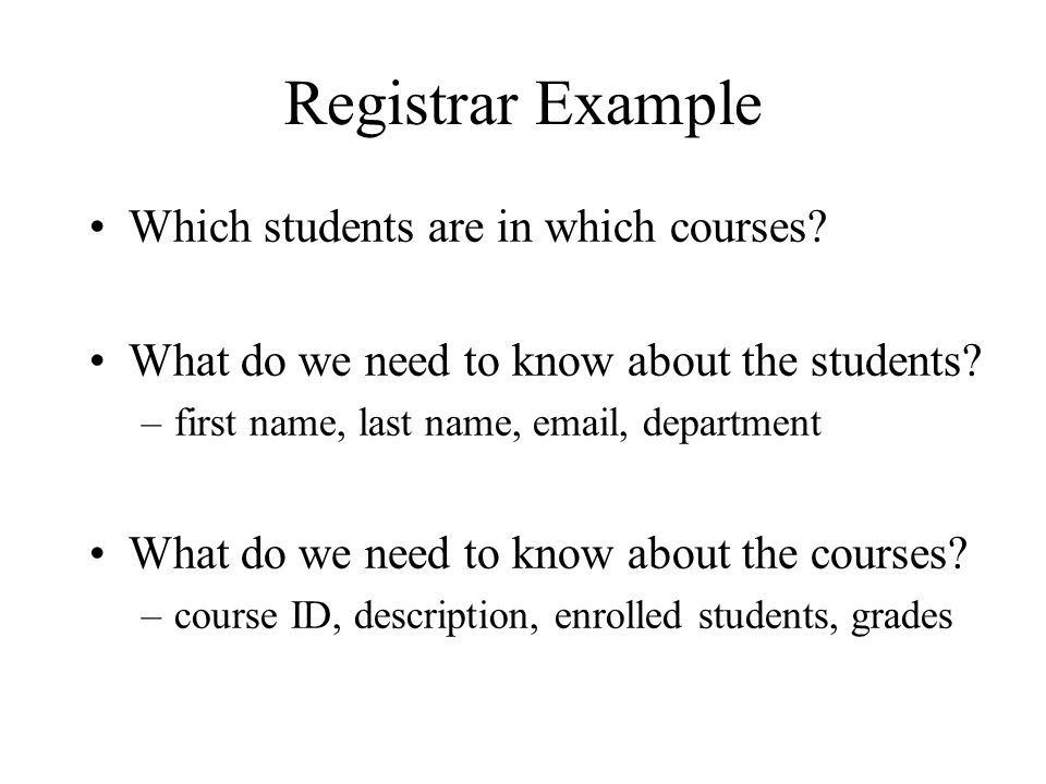 Registrar Example Which students are in which courses? What do we need to know about the students? –first name, last name, email, department What do w