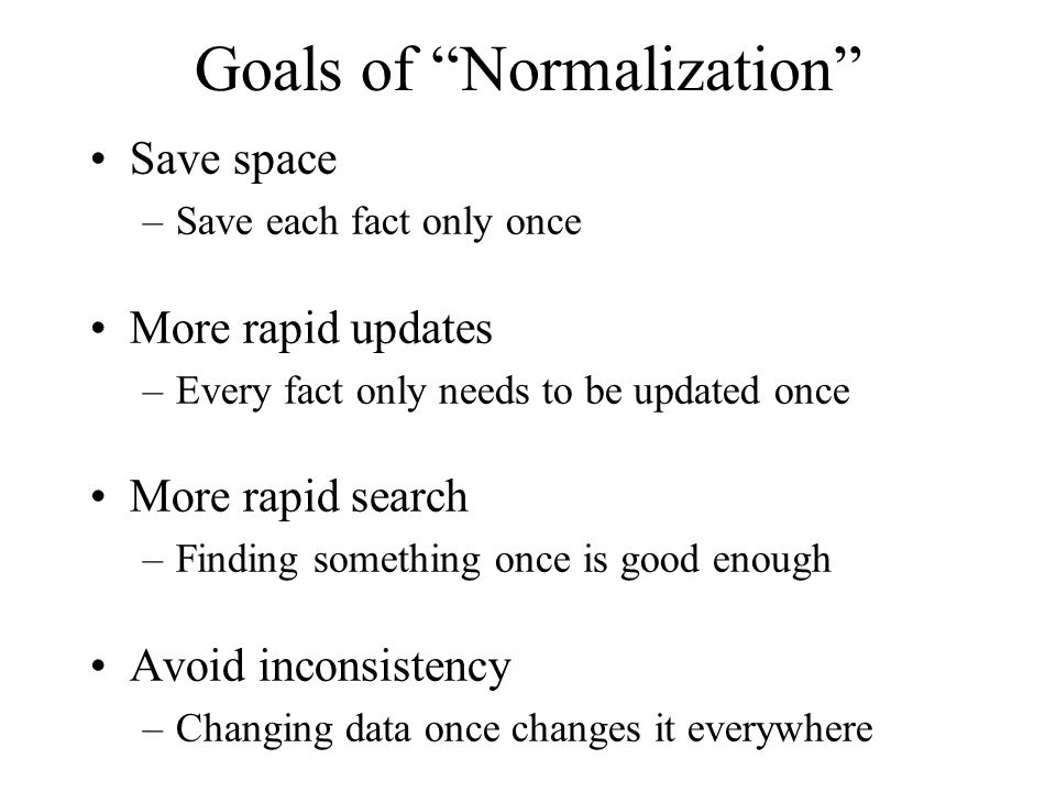 Goals of Normalization Save space –Save each fact only once More rapid updates –Every fact only needs to be updated once More rapid search –Finding so