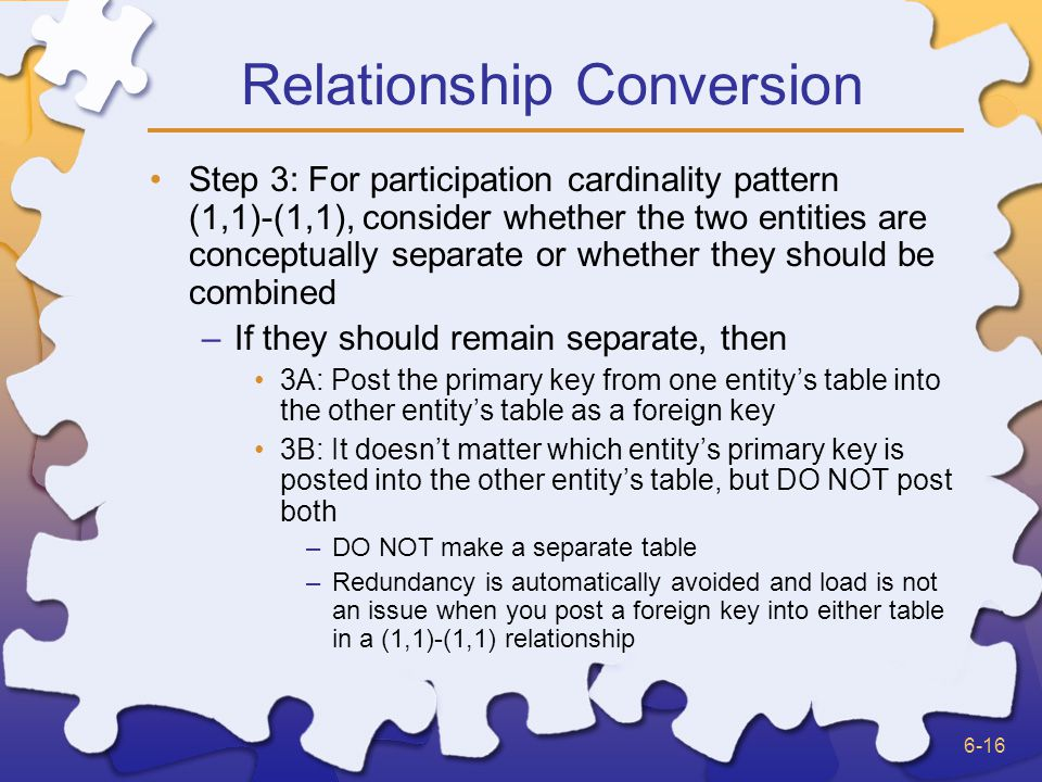 6-16 Relationship Conversion Step 3: For participation cardinality pattern (1,1)-(1,1), consider whether the two entities are conceptually separate or whether they should be combined –If they should remain separate, then 3A: Post the primary key from one entitys table into the other entitys table as a foreign key 3B: It doesnt matter which entitys primary key is posted into the other entitys table, but DO NOT post both –DO NOT make a separate table –Redundancy is automatically avoided and load is not an issue when you post a foreign key into either table in a (1,1)-(1,1) relationship