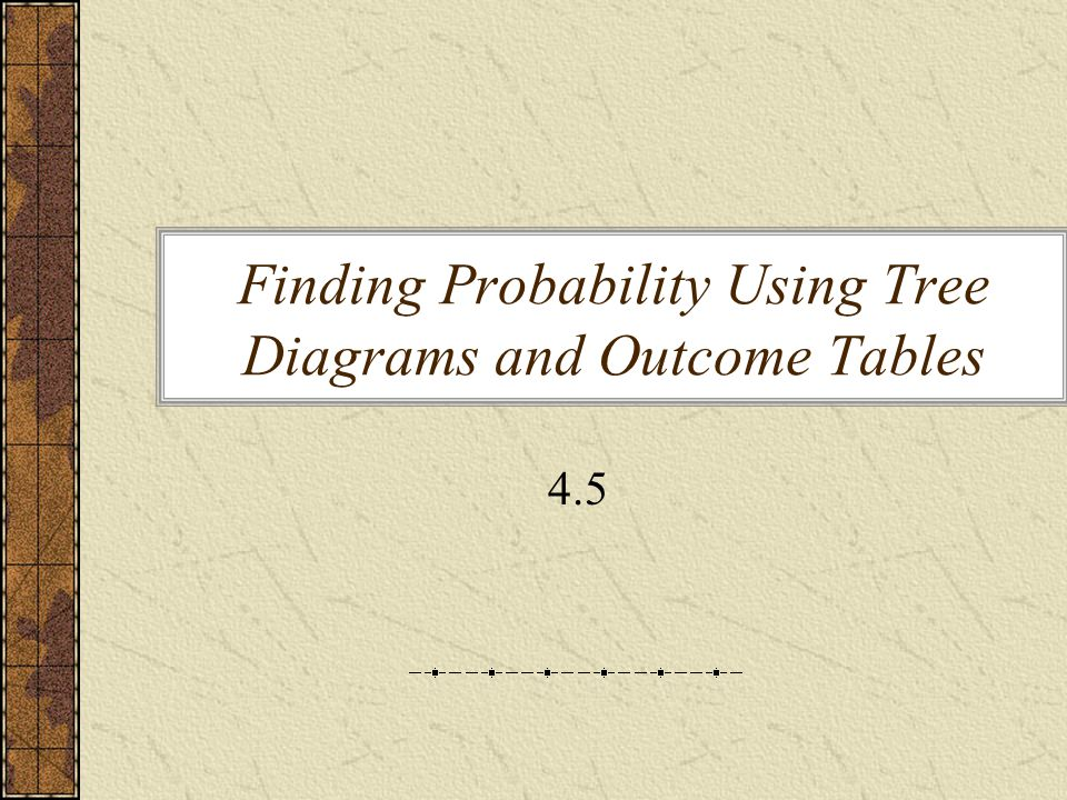 Finding Probability Using Tree Diagrams and Outcome Tables 4.5