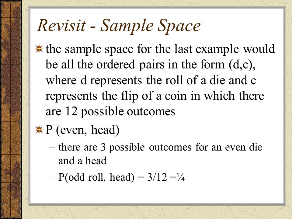 Revisit - Sample Space the sample space for the last example would be all the ordered pairs in the form (d,c), where d represents the roll of a die an