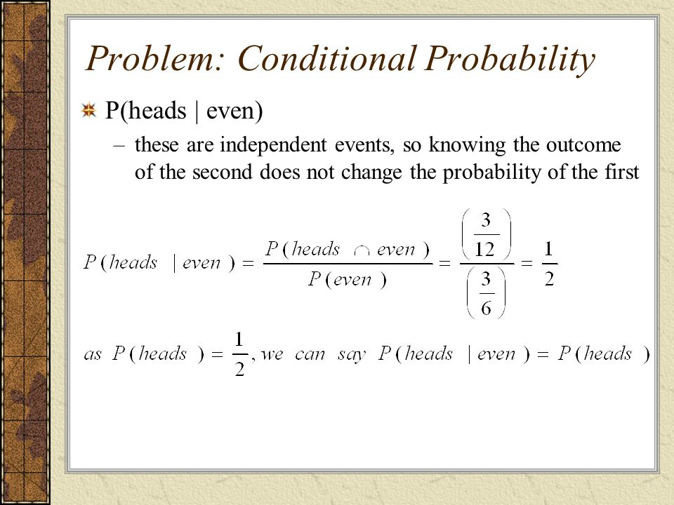 P(heads | even) –these are independent events, so knowing the outcome of the second does not change the probability of the first Problem: Conditional