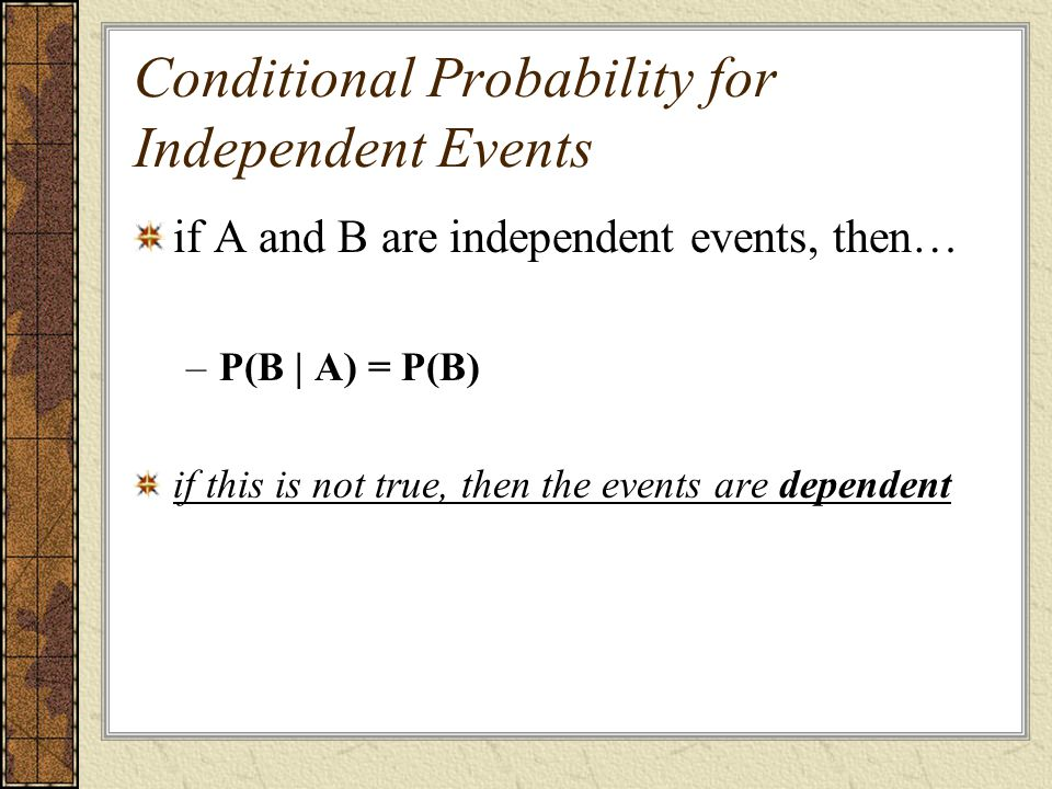 Conditional Probability for Independent Events if A and B are independent events, then… –P(B | A) = P(B) if this is not true, then the events are depe