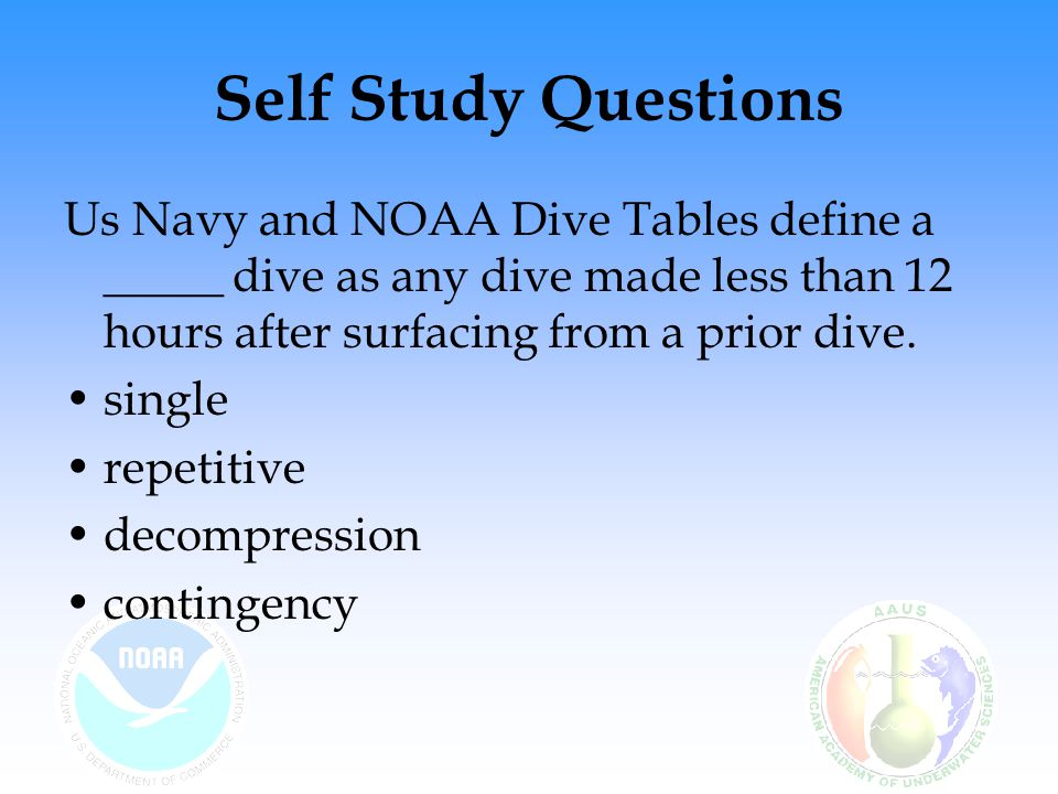 Self Study Questions Us Navy and NOAA Dive Tables define a _____ dive as any dive made less than 12 hours after surfacing from a prior dive.