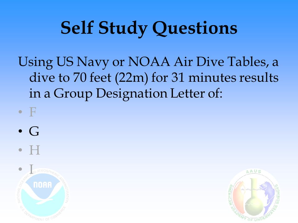 Self Study Questions Using US Navy or NOAA Air Dive Tables, a dive to 70 feet (22m) for 31 minutes results in a Group Designation Letter of: F G H I