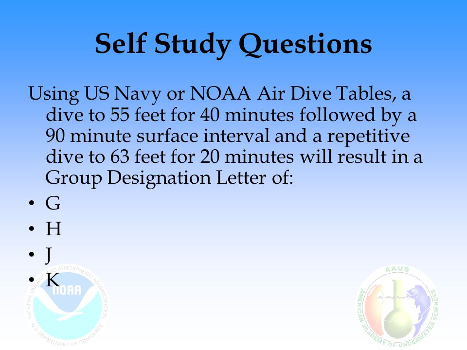 Self Study Questions Using US Navy or NOAA Air Dive Tables, a dive to 55 feet for 40 minutes followed by a 90 minute surface interval and a repetitive dive to 63 feet for 20 minutes will result in a Group Designation Letter of: G H J K