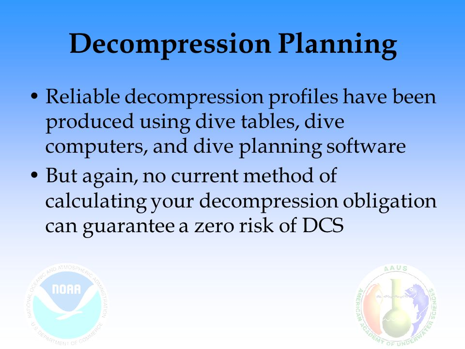 Decompression Planning Reliable decompression profiles have been produced using dive tables, dive computers, and dive planning software But again, no current method of calculating your decompression obligation can guarantee a zero risk of DCS