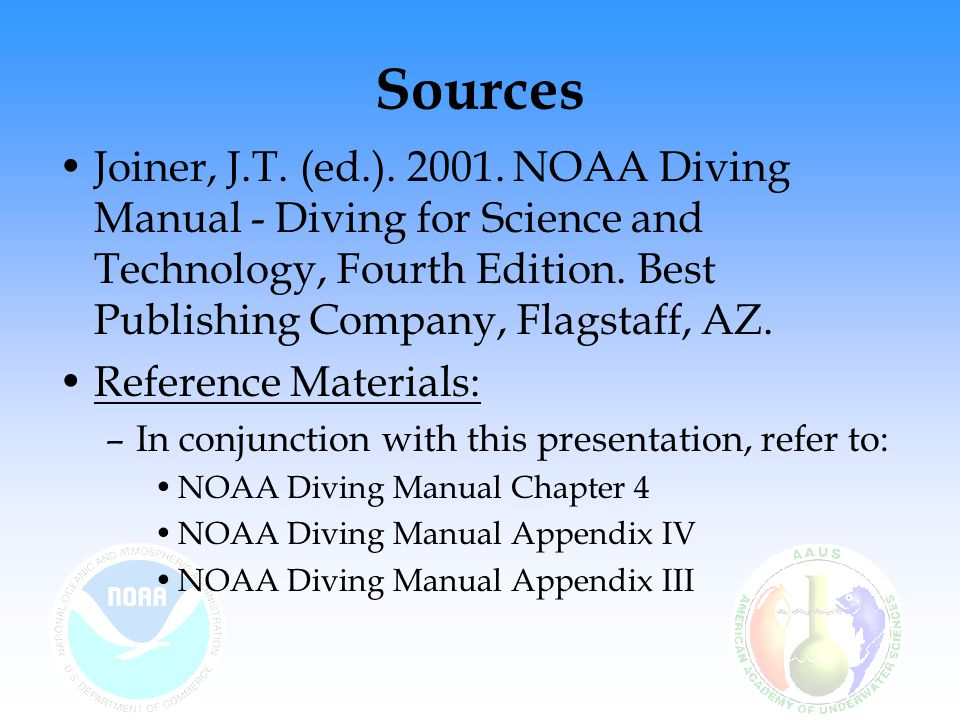 Sources Joiner, J.T. (ed.). 2001. NOAA Diving Manual - Diving for Science and Technology, Fourth Edition. Best Publishing Company, Flagstaff, AZ. Refe