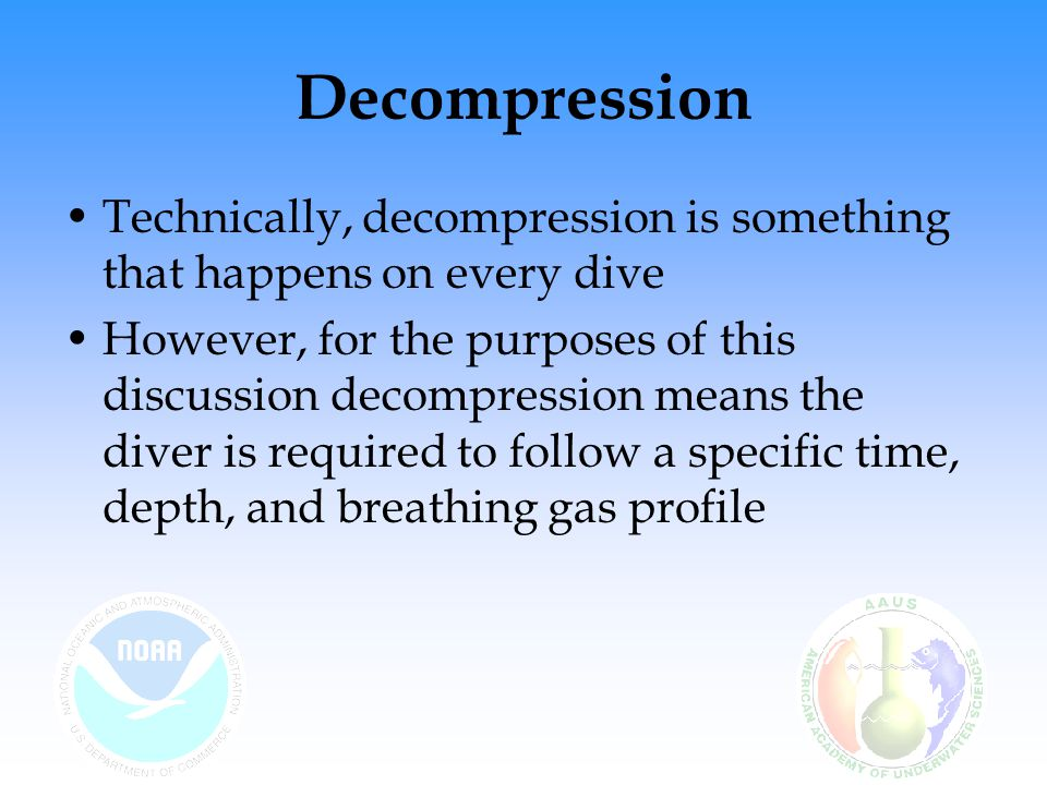Decompression Technically, decompression is something that happens on every dive However, for the purposes of this discussion decompression means the diver is required to follow a specific time, depth, and breathing gas profile