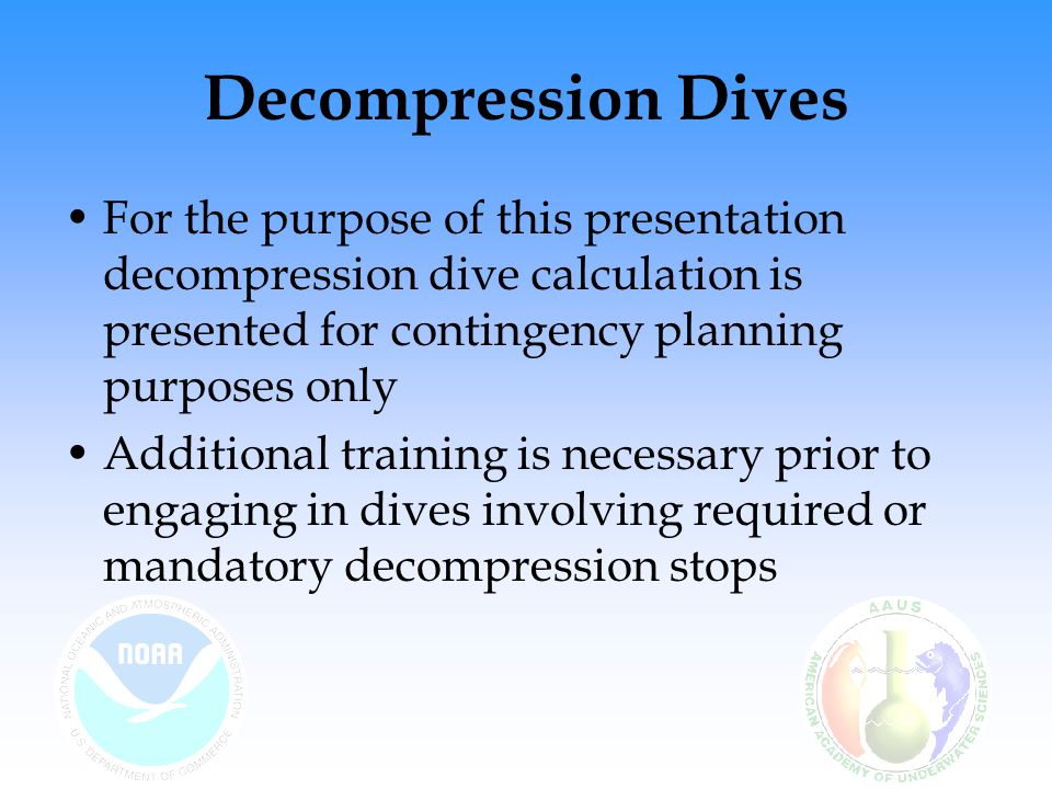 Decompression Dives For the purpose of this presentation decompression dive calculation is presented for contingency planning purposes only Additional training is necessary prior to engaging in dives involving required or mandatory decompression stops