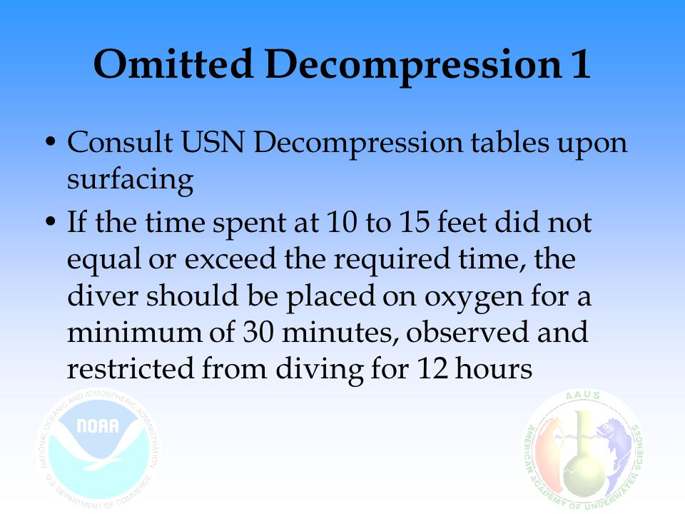 Omitted Decompression 1 Consult USN Decompression tables upon surfacing If the time spent at 10 to 15 feet did not equal or exceed the required time, the diver should be placed on oxygen for a minimum of 30 minutes, observed and restricted from diving for 12 hours