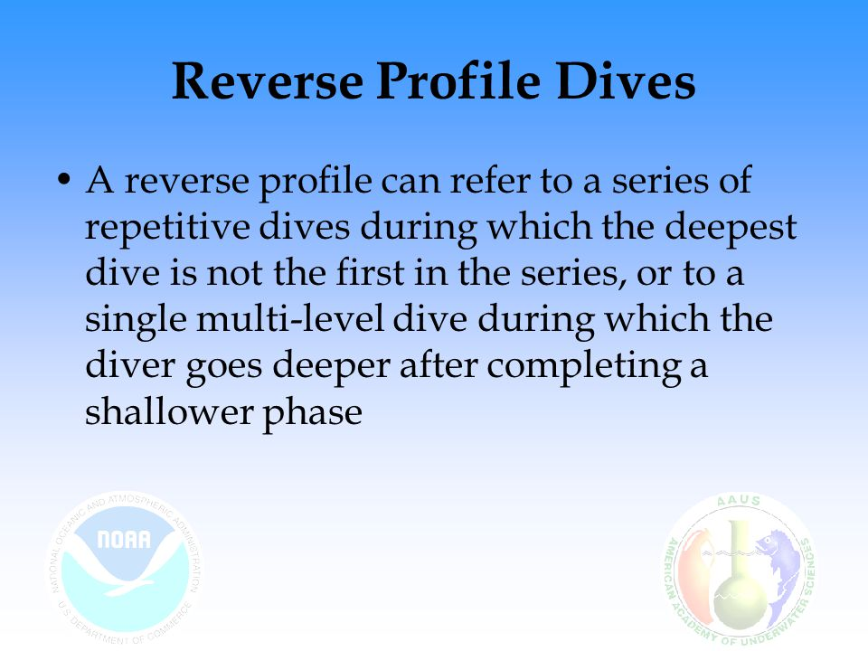 Reverse Profile Dives A reverse profile can refer to a series of repetitive dives during which the deepest dive is not the first in the series, or to a single multi-level dive during which the diver goes deeper after completing a shallower phase