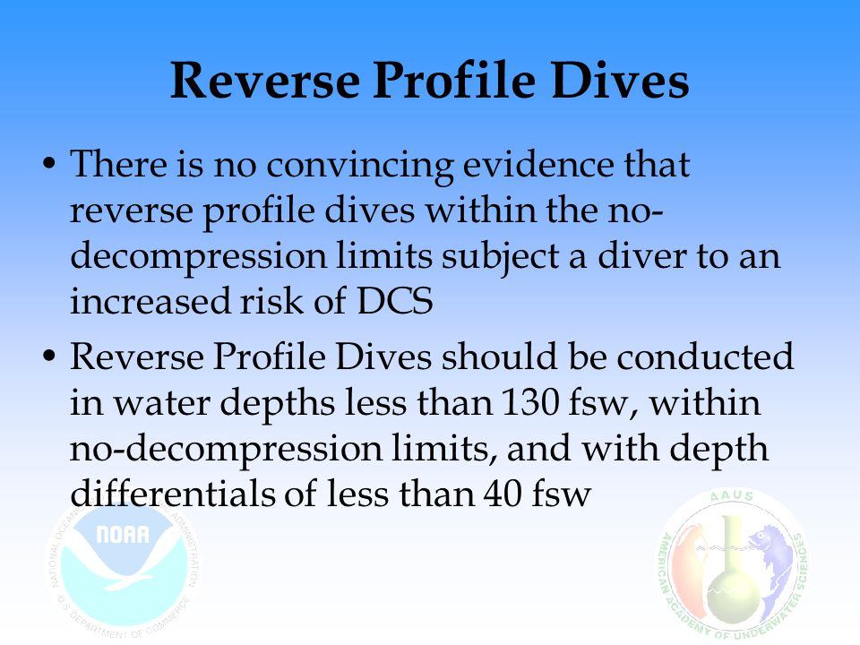 Reverse Profile Dives There is no convincing evidence that reverse profile dives within the no- decompression limits subject a diver to an increased risk of DCS Reverse Profile Dives should be conducted in water depths less than 130 fsw, within no-decompression limits, and with depth differentials of less than 40 fsw