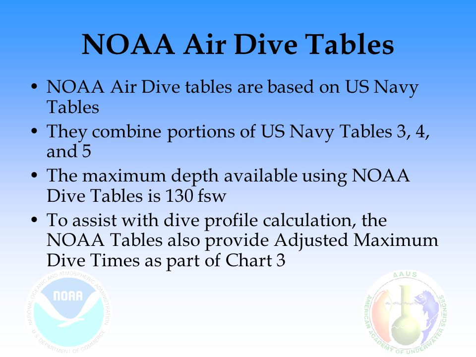 NOAA Air Dive Tables NOAA Air Dive tables are based on US Navy Tables They combine portions of US Navy Tables 3, 4, and 5 The maximum depth available using NOAA Dive Tables is 130 fsw To assist with dive profile calculation, the NOAA Tables also provide Adjusted Maximum Dive Times as part of Chart 3
