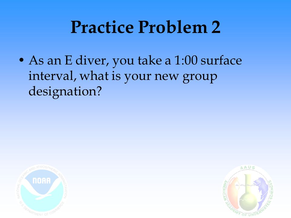 Practice Problem 2 As an E diver, you take a 1:00 surface interval, what is your new group designation?