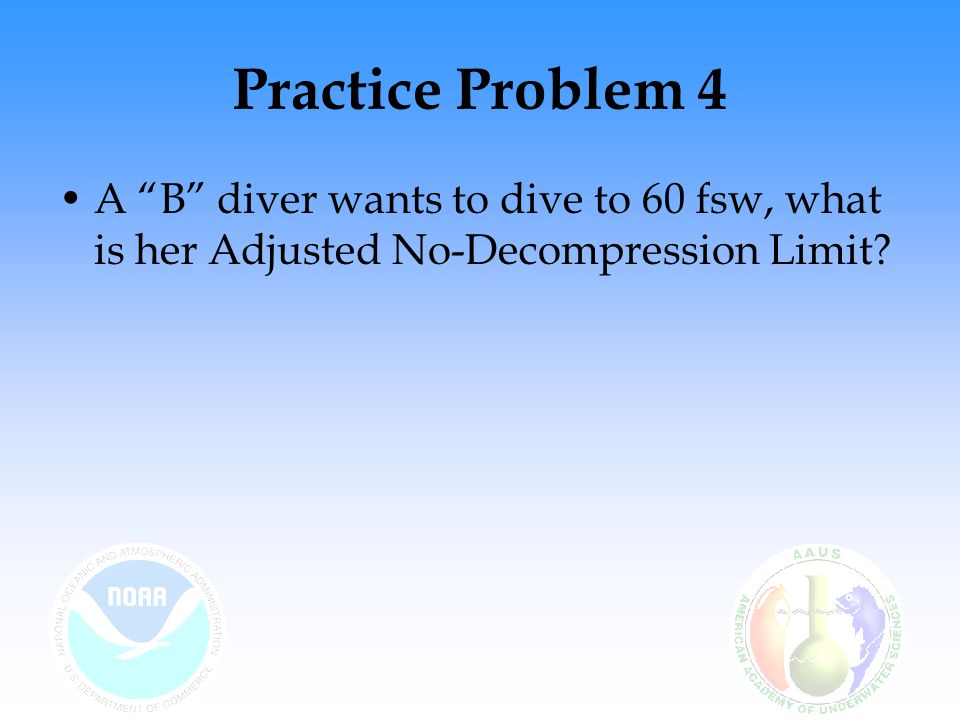 Practice Problem 4 A B diver wants to dive to 60 fsw, what is her Adjusted No-Decompression Limit?