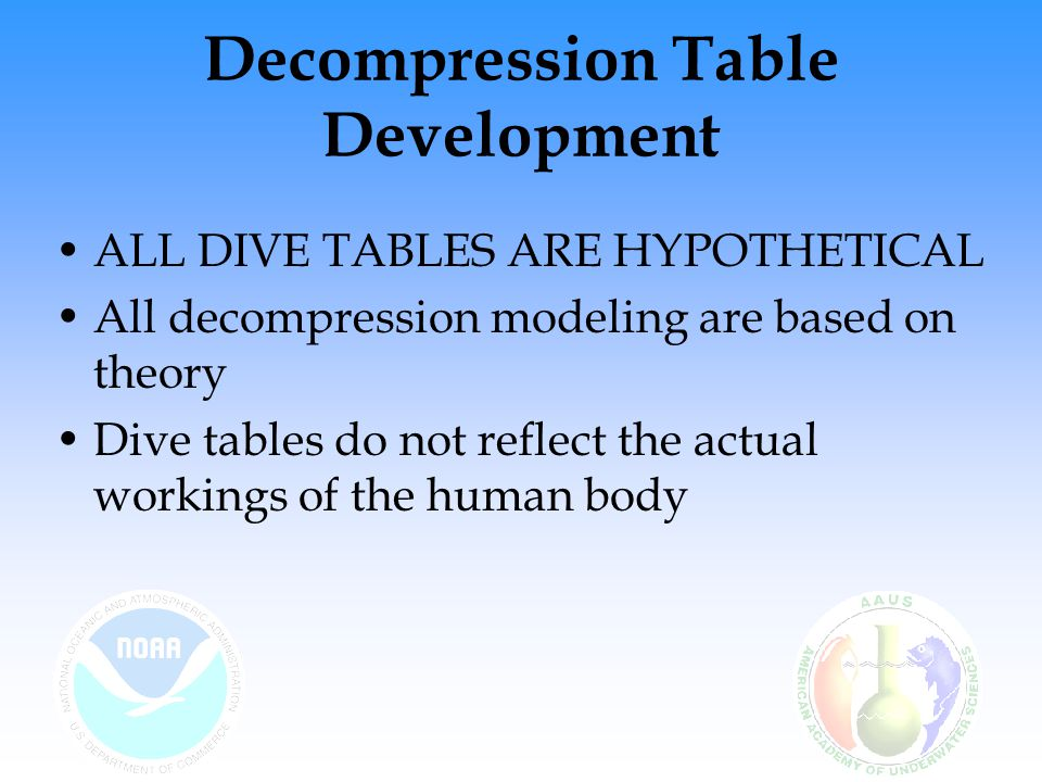 Decompression Table Development ALL DIVE TABLES ARE HYPOTHETICAL All decompression modeling are based on theory Dive tables do not reflect the actual workings of the human body