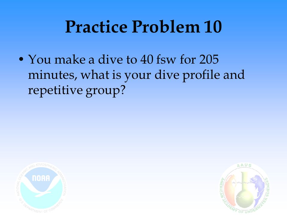 Practice Problem 10 You make a dive to 40 fsw for 205 minutes, what is your dive profile and repetitive group?