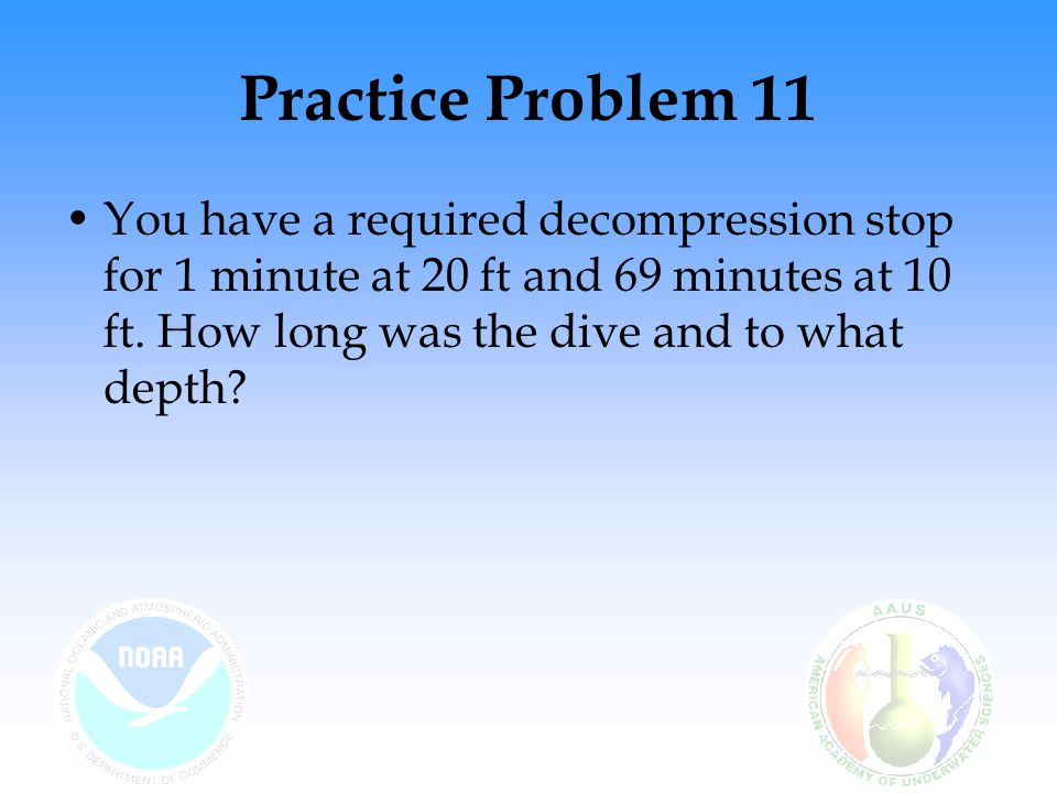 Practice Problem 11 You have a required decompression stop for 1 minute at 20 ft and 69 minutes at 10 ft.